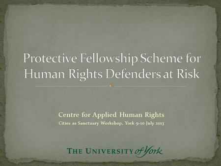 Centre for Applied Human Rights Cities as Sanctuary Workshop, York 9-10 July 2013.