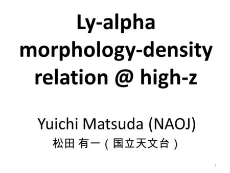 Yuichi Matsuda (NAOJ) 松田 有一(国立天文台) Ly-alpha morphology-density high-z 1.