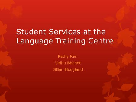 Student Services at the Language Training Centre Kathy Kerr Vidhu Bhanot Jillian Hoogland.