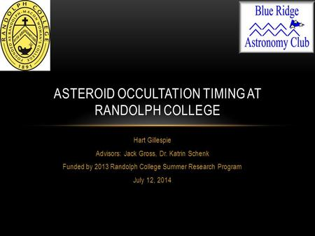 Hart Gillespie Advisors: Jack Gross, Dr. Katrin Schenk Funded by 2013 Randolph College Summer Research Program July 12, 2014 ASTEROID OCCULTATION TIMING.
