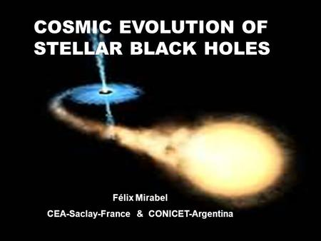 COSMIC EVOLUTION OF STELLAR BLACK HOLES Félix Mirabel CEA-Saclay-France & CONICET-Argentina.