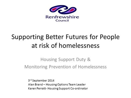 Supporting Better Futures for People at risk of homelessness Housing Support Duty & Monitoring Prevention of Homelessness 3 rd September 2014 Alan Brand.