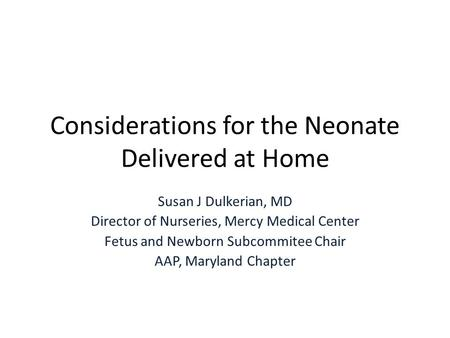 Considerations for the Neonate Delivered at Home Susan J Dulkerian, MD Director of Nurseries, Mercy Medical Center Fetus and Newborn Subcommitee Chair.
