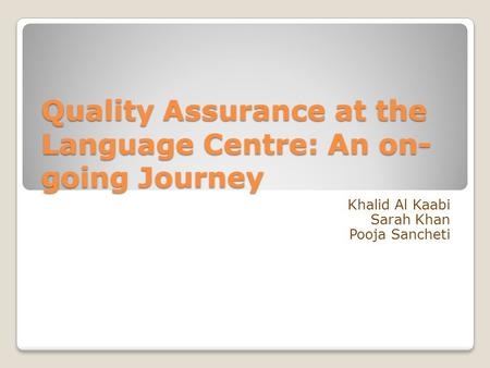 Quality Assurance at the Language Centre: An on- going Journey Khalid Al Kaabi Sarah Khan Pooja Sancheti.