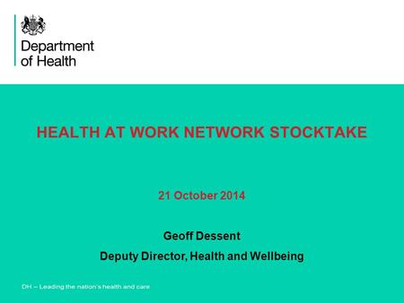 HEALTH AT WORK NETWORK STOCKTAKE 21 October 2014 Geoff Dessent Deputy Director, Health and Wellbeing.
