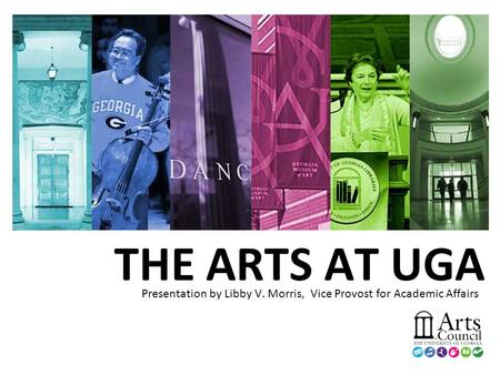 THE ARTS AT UGA Presentation by Libby V. Morris, Vice Provost for Academic Affairs.