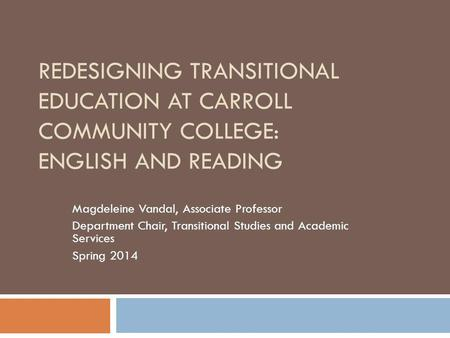 REDESIGNING TRANSITIONAL EDUCATION AT CARROLL COMMUNITY COLLEGE: ENGLISH AND READING Magdeleine Vandal, Associate Professor Department Chair, Transitional.
