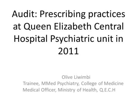 Audit: Prescribing practices at Queen Elizabeth Central Hospital Psychiatric unit in 2011 Olive Liwimbi Trainee, MMed Psychiatry, College of Medicine Medical.