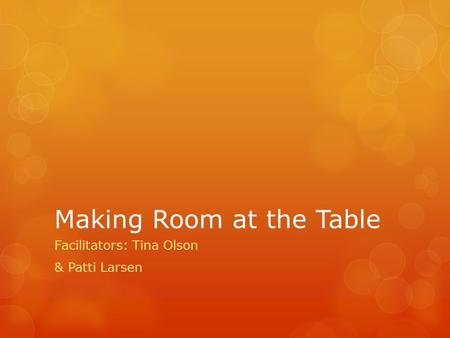 Making Room at the Table Facilitators: Tina Olson & Patti Larsen.