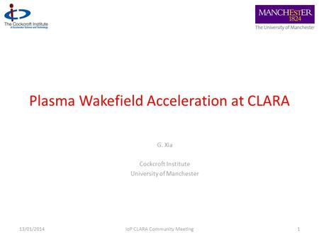Plasma Wakefield Acceleration at CLARA G. Xia Cockcroft Institute University of Manchester 113/01/2014IoP CLARA Community Meeting.