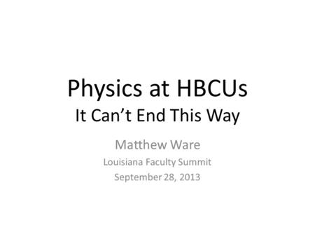 Physics at HBCUs It Can't End This Way Matthew Ware Louisiana Faculty Summit September 28, 2013.
