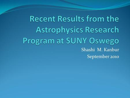 Shashi M. Kanbur September 2010. Results In 5 years, > 21 papers in the two leading peer reviewed journals in Astrophysics (Astrophysical Journal, Monthly.