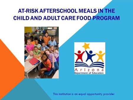 AT-RISK AFTERSCHOOL MEALS IN THE CHILD AND ADULT CARE FOOD PROGRAM This institution is an equal opportunity provider.