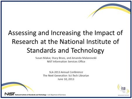 Assessing and Increasing the Impact of Research at the National Institute of Standards and Technology Susan Makar, Stacy Bruss, and Amanda Malanowski NIST.