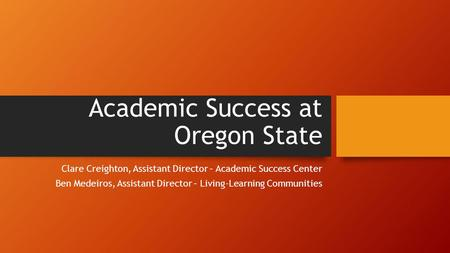 Academic Success at Oregon State Clare Creighton, Assistant Director – Academic Success Center Ben Medeiros, Assistant Director – Living-Learning Communities.