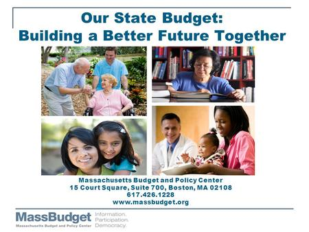 Our State Budget: Building a Better Future Together Massachusetts Budget and Policy Center 15 Court Square, Suite 700, Boston, MA 02108 617.426.1228 www.massbudget.org.