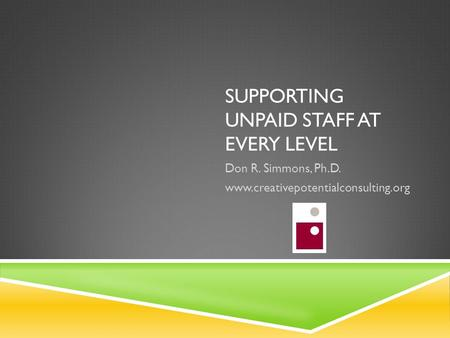 SUPPORTING UNPAID STAFF AT EVERY LEVEL Don R. Simmons, Ph.D. www.creativepotentialconsulting.org.