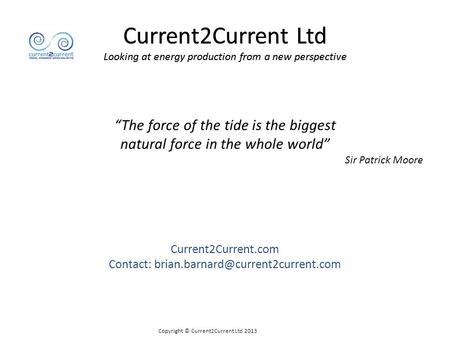 "Current2Current Ltd Looking at energy production from a new perspective ""The force of the tide is the biggest natural force in the whole world"" Sir Patrick."