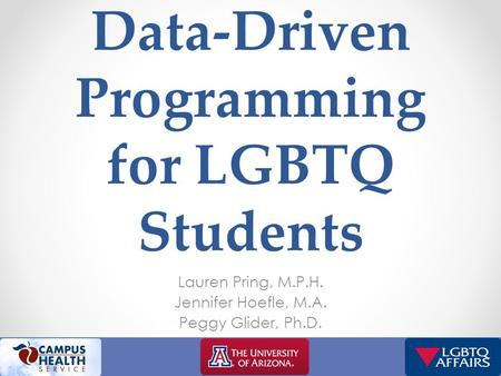 Data-Driven Programming for LGBTQ Students Lauren Pring, M.P.H. Jennifer Hoefle, M.A. Peggy Glider, Ph.D.