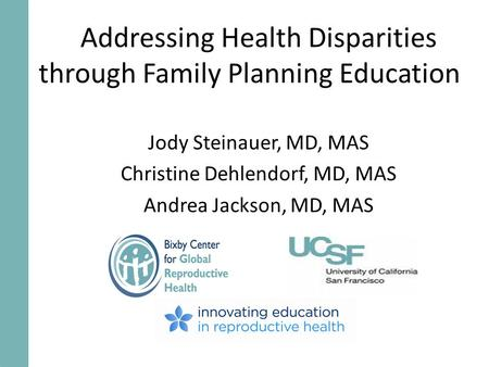 Addressing Health Disparities through Family Planning Education Jody Steinauer, MD, MAS Christine Dehlendorf, MD, MAS Andrea Jackson, MD, MAS.