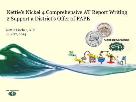 Nettie's Nickel 4 Comprehensive AT Report Writing 2 Support a District's Offer of FAPE Nettie Fischer, ATP July 22, 2014.