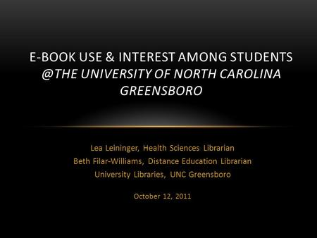 Lea Leininger, Health Sciences Librarian Beth Filar-Williams, Distance Education Librarian University Libraries, UNC Greensboro October 12, 2011 E-BOOK.