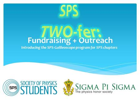Fundraising + Outreach Introducing the SPS-Galileoscope program for SPS chapters.
