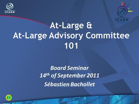 At-Large & At-Large Advisory Committee 101 Board Seminar 14 th of September 2011 Sébastien Bachollet 1 1.