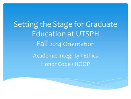 Setting the Stage for Graduate Education at UTSPH Fall 2014 Orientation Academic Integrity / Ethics Honor Code / HOOP.