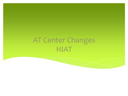 AT Center Changes HIAT. In order for the Assistive Technology Center to provide a higher level of service to students with more significant challenges,
