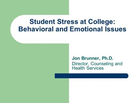 Student Stress at College: Behavioral and Emotional Issues Jon Brunner, Ph.D. Director, Counseling and Health Services.