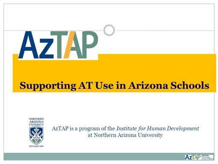 Supporting AT Use in Arizona Schools AzTAP is a program of the Institute for Human Development at Northern Arizona University.