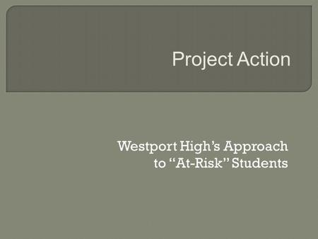 "Westport High's Approach to ""At-Risk"" Students Project Action."