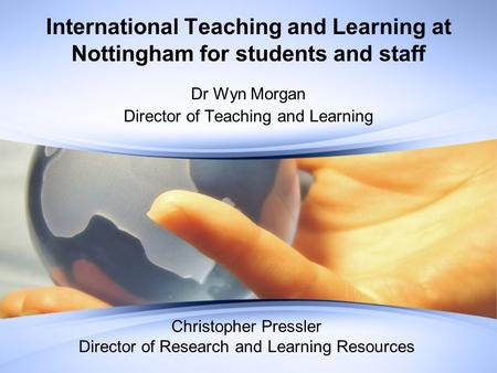 International Teaching and Learning at Nottingham for students and staff Dr Wyn Morgan Director of Teaching and Learning Christopher Pressler Director.