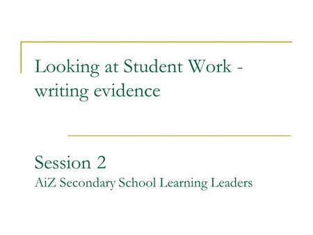 Looking at Student Work - writing evidence Session 2 AiZ Secondary School Learning Leaders.