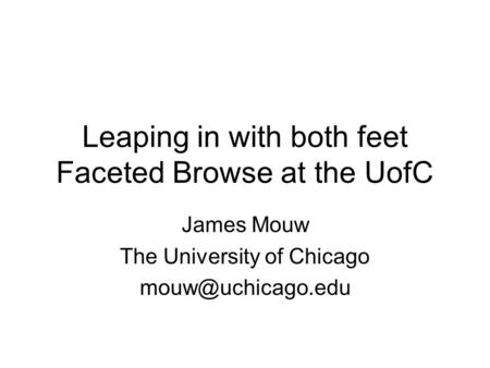Leaping in with both feet Faceted Browse at the UofC James Mouw The University of Chicago