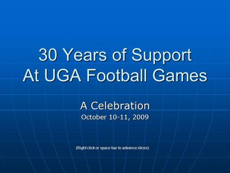 30 Years of Support At UGA Football Games A Celebration October 10-11, 2009 (Right click or space bar to advance slices)
