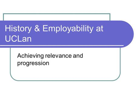 History & Employability at UCLan Achieving relevance and progression.