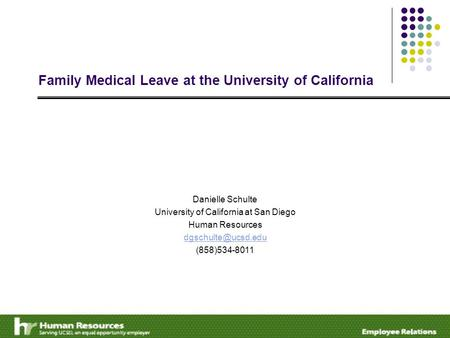 Family Medical Leave at the University of California Danielle Schulte University of California at San Diego Human Resources (858)534-8011.