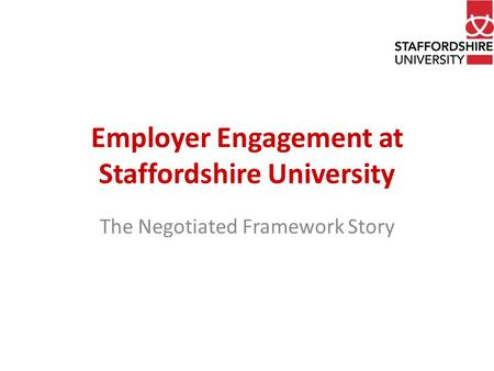 Employer Engagement at Staffordshire University The Negotiated Framework Story.