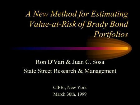 A New Method for Estimating Value-at-Risk of Brady Bond Portfolios Ron D'Vari & Juan C. Sosa State Street Research & Management CIFEr, New York March.