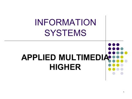 1 INFORMATION SYSTEMS APPLIED MULTIMEDIA HIGHER This presentation will probably involve audience discussion, which will create action items. Use PowerPoint.