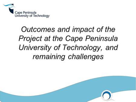 Outcomes and impact of the Project at the Cape Peninsula University of Technology, and remaining challenges.
