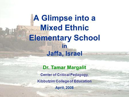 1 A Glimpse into a Mixed Ethnic Elementary School in Jaffa, Israel Dr. Tamar Margalit Center of Critical Pedagogy, Kibbutzim College of Education April,