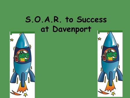 S.O.A.R. to Success at Davenport. S.O.A.R. stands for: S S afety First O O utstanding Effort A A ccept Responsibility R R espect for All S S afety First.