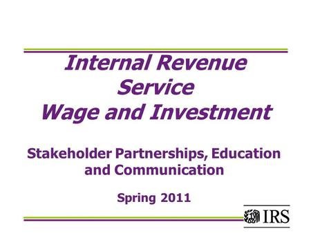 Internal Revenue Service Wage and Investment Stakeholder Partnerships, Education and Communication Spring 2011.