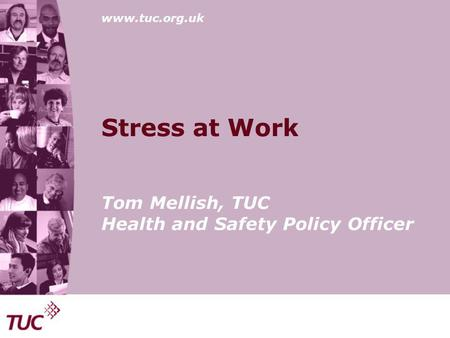 Www.tuc.org.uk Stress at Work Tom Mellish, TUC Health and Safety Policy Officer.