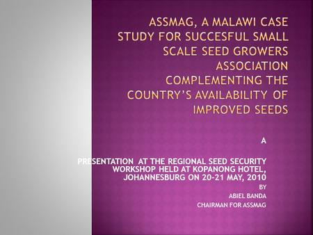A PRESENTATION AT THE REGIONAL SEED SECURITY WORKSHOP HELD AT KOPANONG HOTEL, JOHANNESBURG ON 20-21 MAY, 2010 BY ABIEL BANDA CHAIRMAN FOR ASSMAG.