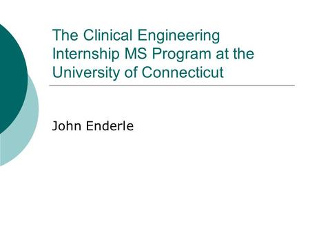 The Clinical Engineering Internship MS Program at the University of Connecticut John Enderle.
