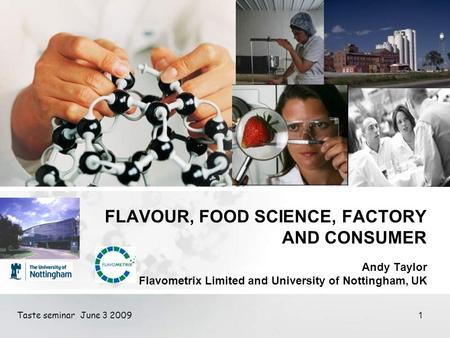 Taste seminar June 3 2009 1 FLAVOUR, FOOD SCIENCE, FACTORY AND CONSUMER Andy Taylor Flavometrix Limited and University of Nottingham, UK.